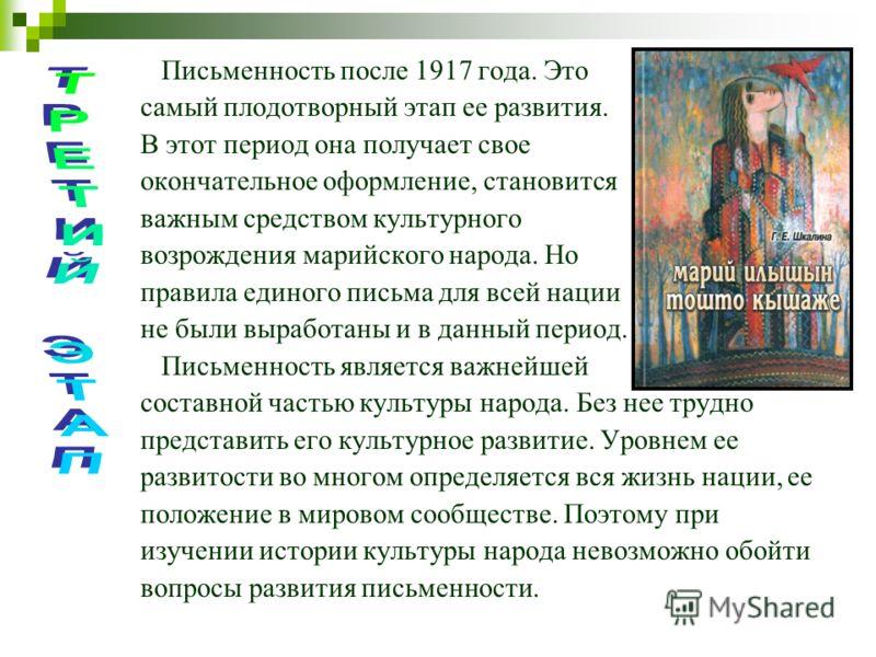 Письменность после 1917 года. Это самый плодотворный этап ее развития. В этот период она получает свое окончательное оформление, становится важным средством культурного возрождения марийского народа. Но правила единого письма для всей нации не были в
