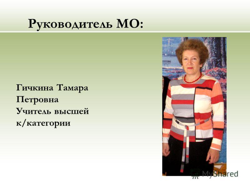 Руководитель МО: Гичкина Тамара Петровна Учитель высшей к/категории