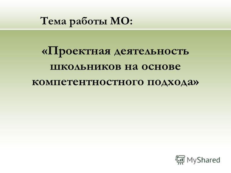 Тема работы МО: «Проектная деятельность школьников на основе компетентностного подхода»