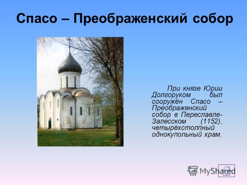 При князе Юрии Долгоруком был сооружён Спасо – Преображенский собор в Переславле- Залесском (1152), четырёхстолпный однокупольный храм. Спасо – Преображенский собор