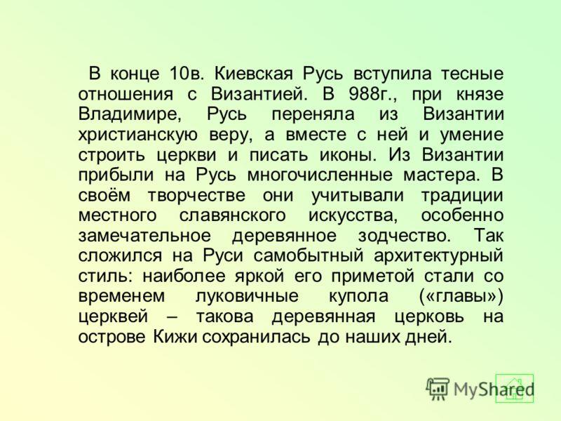 В конце 10в. Киевская Русь вступила тесные отношения с Византией. В 988г., при князе Владимире, Русь переняла из Византии христианскую веру, а вместе с ней и умение строить церкви и писать иконы. Из Византии прибыли на Русь многочисленные мастера. В