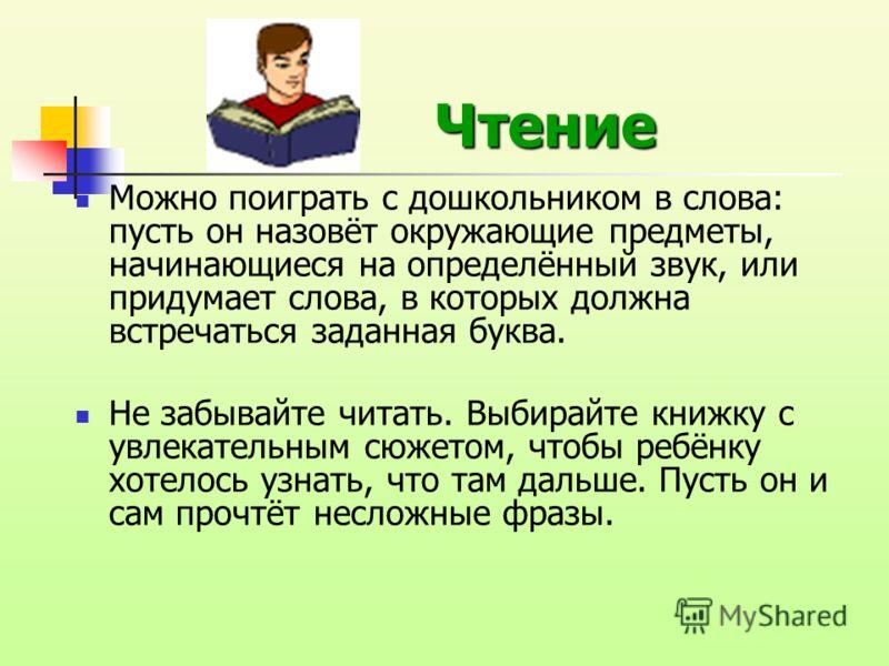 Чтение Чтение Можно поиграть с дошкольником в слова: пусть он назовёт окружающие предметы, начинающиеся на определённый звук, или придумает слова, в которых должна встречаться заданная буква. Не забывайте читать. Выбирайте книжку с увлекательным сюже