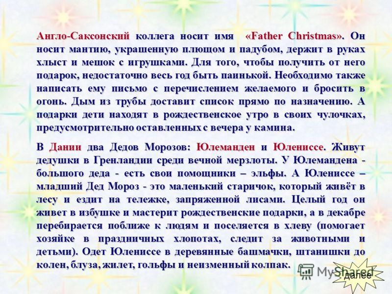 Коллеги за границей Joulupukki (Йоулупукки) – Финляндия. Седые волосы, опрятная борода и усы. Красные куртка, штаны, шапка-колпак и темный кожаный пояс. Обязательно - очки. Живет на сопке Корватунтури в своей деревне вместе с женой Муори и гномами. У