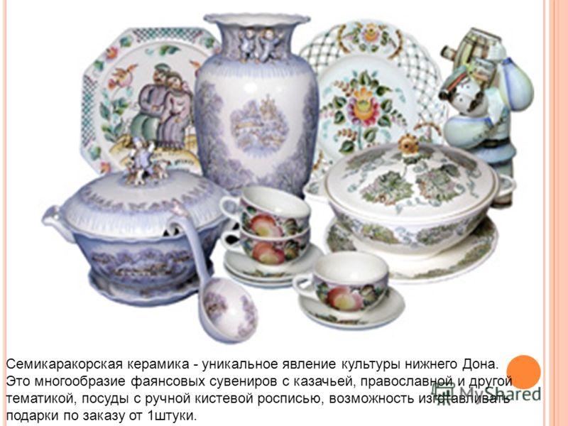 Семикаракорская керамика - уникальное явление культуры нижнего Дона. Это многообразие фаянсовых сувениров с казачьей, православной и другой тематикой, посуды с ручной кистевой росписью, возможность изготавливать подарки по заказу от 1штуки.