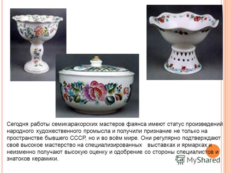 Сегодня работы семикаракорских мастеров фаянса имеют статус произведений народного художественного промысла и получили признание не только на пространстве бывшего СССР, но и во всём мире. Они регулярно подтверждают своё высокое мастерство на специали