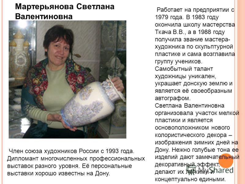 Работает на предприятии с 1979 года. В 1983 году окончила школу мастерства Ткача В.В., а в 1988 году получила звание мастера- художника по скульптурной пластике и сама возглавила группу учеников. Самобытный талант художницы уникален, украшает донскую
