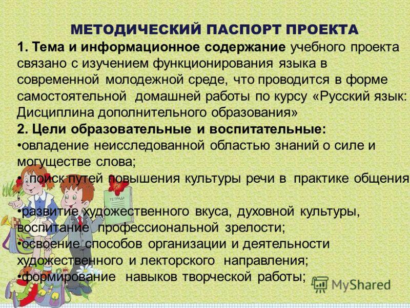 МЕТОДИЧЕСКИЙ ПАСПОРТ ПРОЕКТА 1. Тема и информационное содержание учебного проекта связано с изучением функционирования языка в современной молодежной среде, что проводится в форме самостоятельной домашней работы по курсу «Русский язык: Дисциплина доп