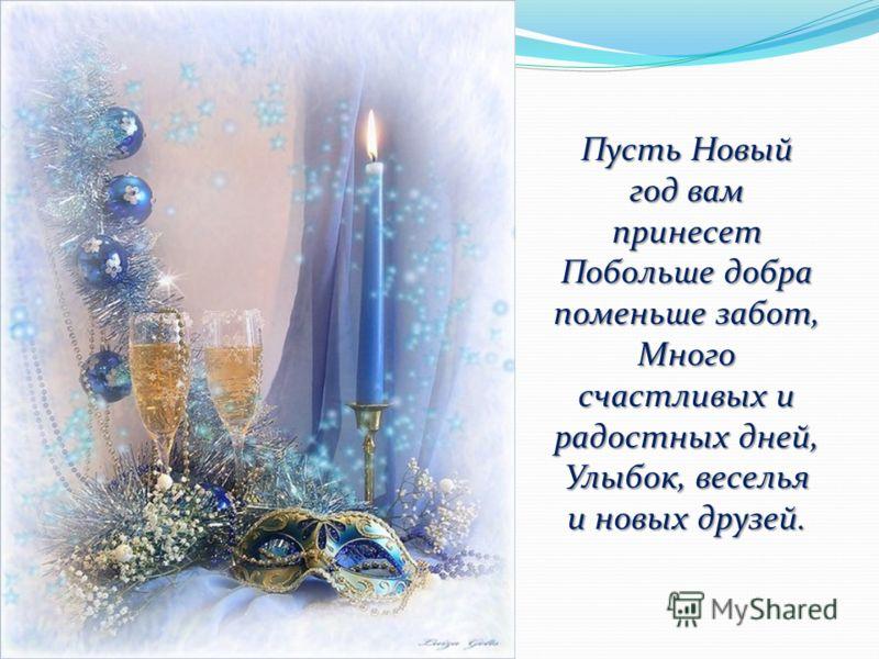 Пусть Новый год вам принесет Побольше добра поменьше забот, Много счастливых и радостных дней, Улыбок, веселья и новых друзей.