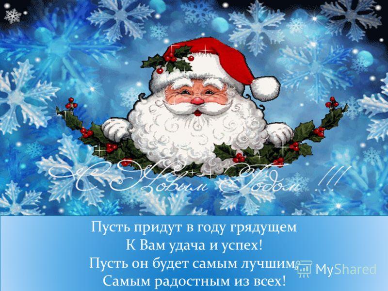Пусть придут в году грядущем К Вам удача и успех! Пусть он будет самым лучшим, Самым радостным из всех!