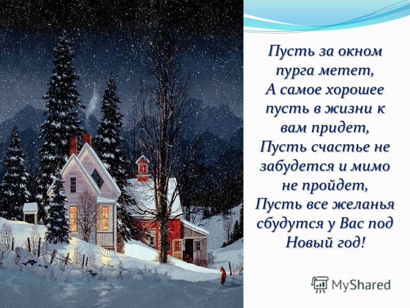 Пусть за окном пурга метет, А самое хорошее пусть в жизни к вам придет, Пусть счастье не забудется и мимо не пройдет, Пусть все желанья сбудутся у Вас под Новый год!