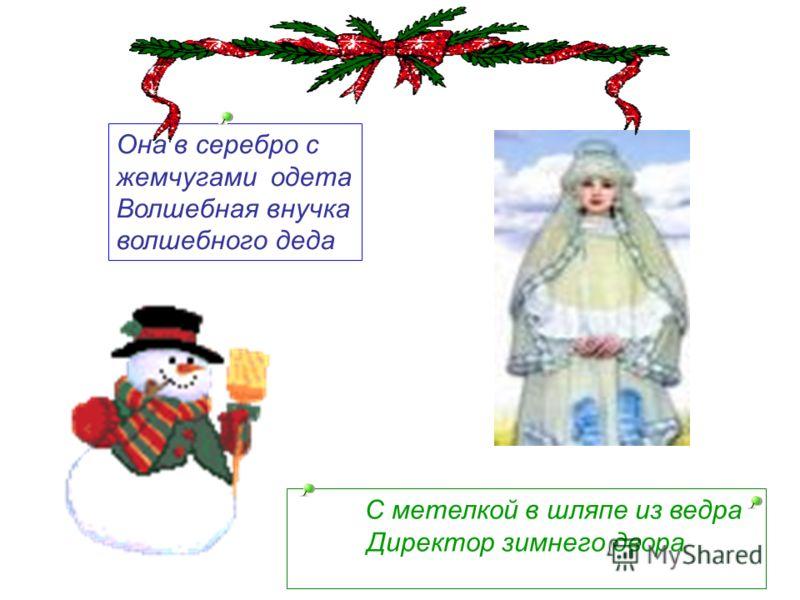 Она в серебро с жемчугами одета Волшебная внучка волшебного деда С метелкой в шляпе из ведра Директор зимнего двора