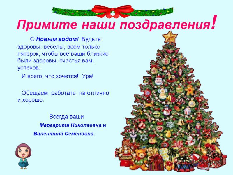 Примите наши поздравления ! С Новым годом! Будьте здоровы, веселы, всем только пятерок, чтобы все ваши близкие были здоровы, счастья вам, успехов. И всего, что хочется! Ура! Обещаем работать на отлично и хорошо. Всегда ваши Маргарита Николаевна и Вал