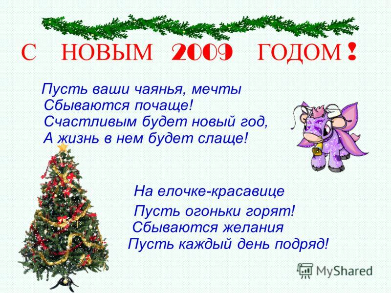 Пусть ваши чаянья, мечты Сбываются почаще! Счастливым будет новый год, А жизнь в нем будет слаще! На елочке-красавице Пусть огоньки горят! Сбываются желания Пусть каждый день подряд! С НОВЫМ 2009 ГОДОМ !