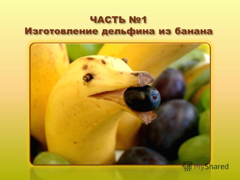 ЧАСТЬ 1 Изготовление дельфина из банана