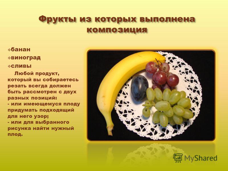 Фрукты из которых выполнена композиция банан виноград сливы Любой продукт, который вы собираетесь резать всегда должен быть рассмотрен с двух разных позиций: - или имеющемуся плоду придумать подходящий для него узор; - или для выбранного рисунка найт