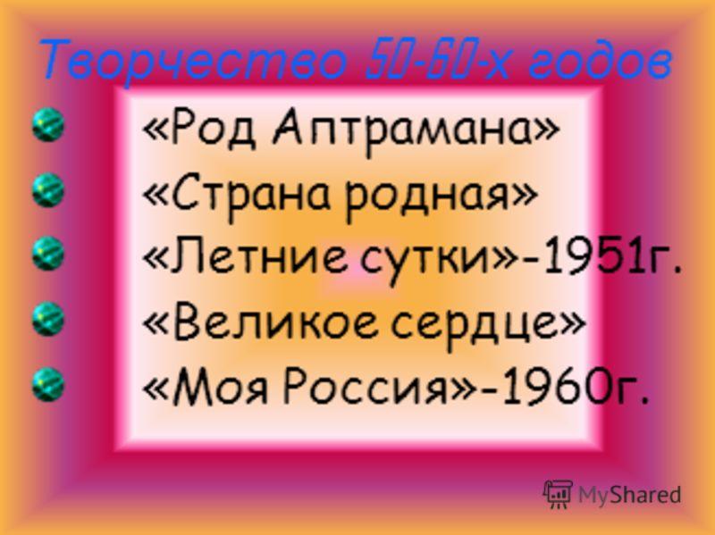 Творчество 50-60- х годов «Род Аптрамана» «Страна родная» «Летние сутки»-1951г. «Великое сердце» «Моя Россия»-1960г.