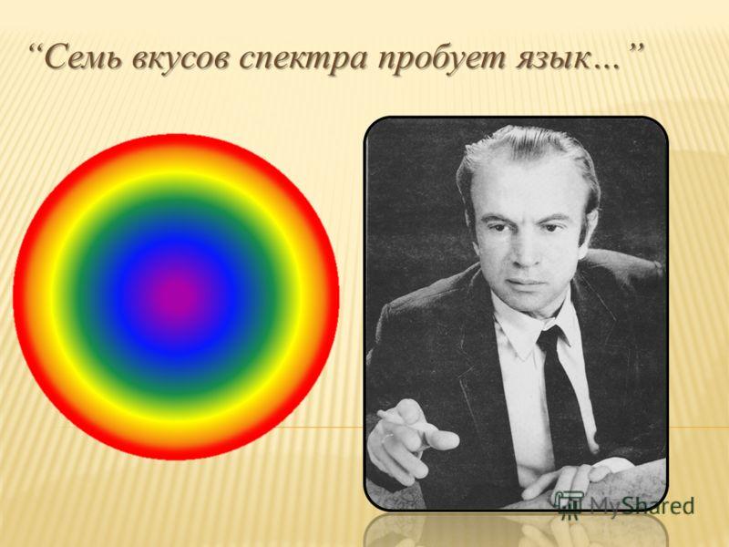Семь вкусов спектра пробует язык…Семь вкусов спектра пробует язык…