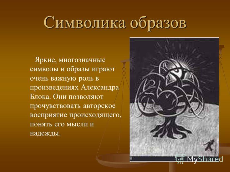Символика образов Яркие, многозначные символы и образы играют очень важную роль в произведениях Александра Блока. Они позволяют прочувствовать авторское восприятие происходящего, понять его мысли и надежды.