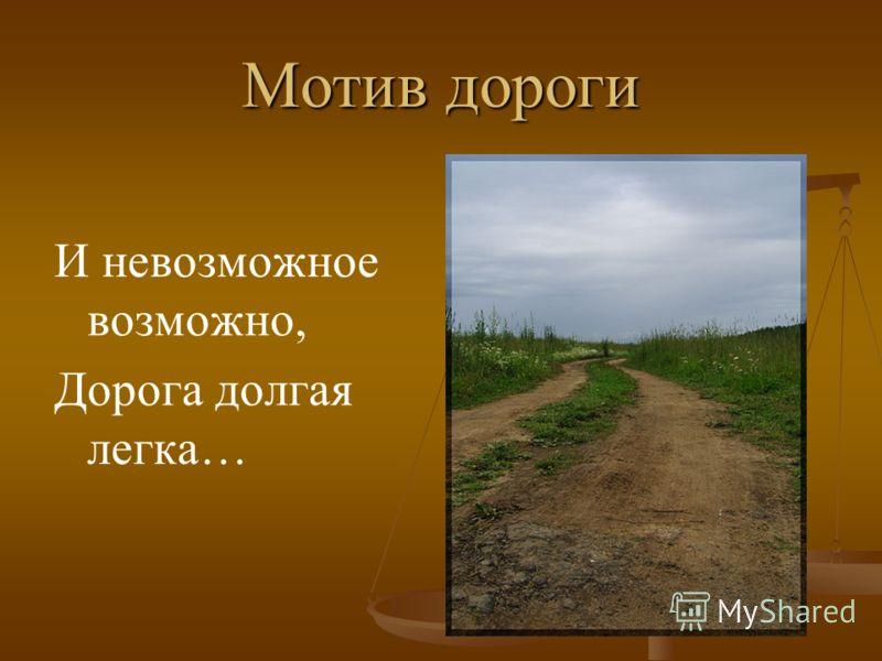 Мотив дороги И невозможное возможно, Дорога долгая легка…