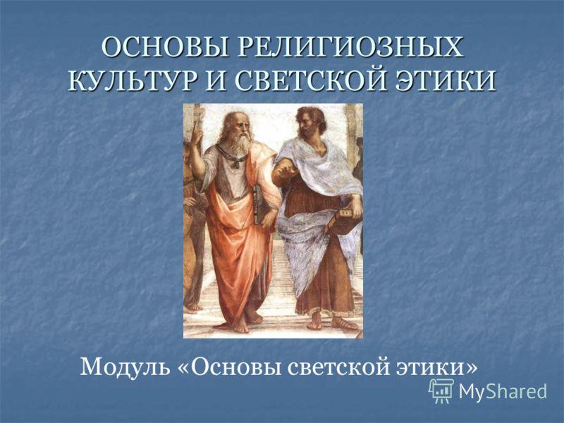ОСНОВЫ РЕЛИГИОЗНЫХ КУЛЬТУР И СВЕТСКОЙ ЭТИКИ Модуль «Основы светской этики»