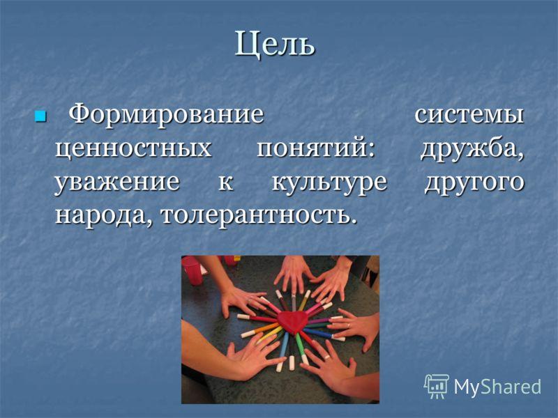 Цель Формирование системы ценностных понятий: дружба, уважение к культуре другого народа, толерантность. Формирование системы ценностных понятий: дружба, уважение к культуре другого народа, толерантность.