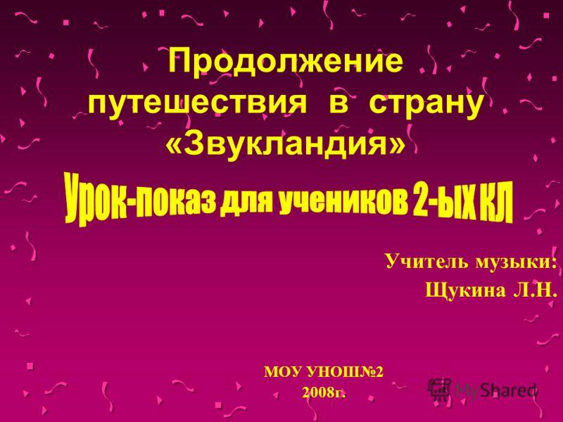 Продолжение путешествия в страну «Звукландия» Учитель музыки: Щукина Л.Н. МОУ УНОШ2 2008г.