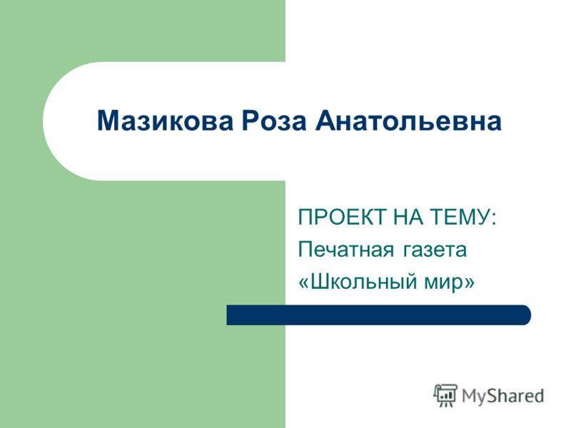 Мазикова Роза Анатольевна ПРОЕКТ НА ТЕМУ: Печатная газета «Школьный мир»