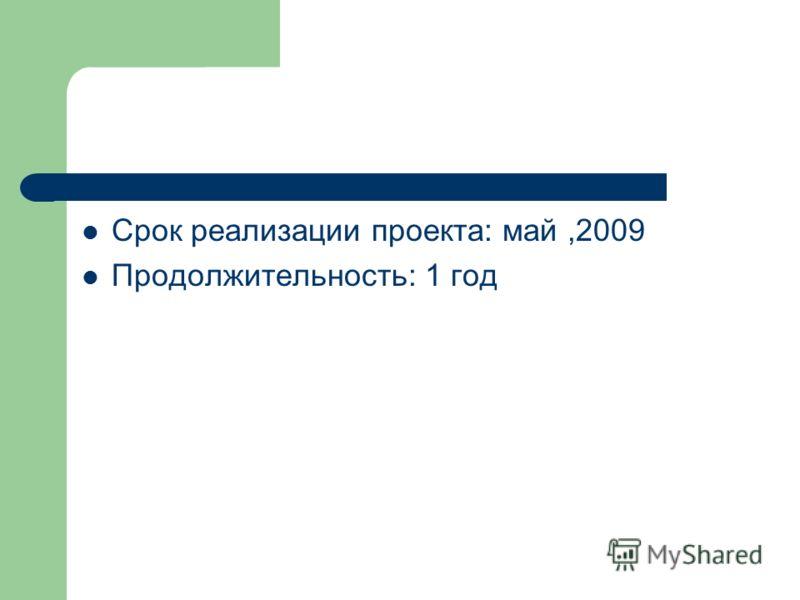 Срок реализации проекта: май,2009 Продолжительность: 1 год