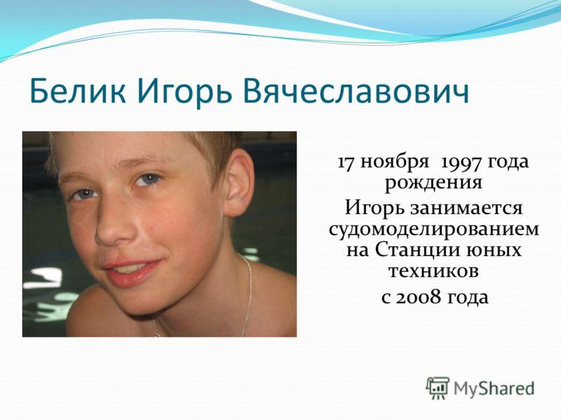 Белик Игорь Вячеславович 17 ноября 1997 года рождения Игорь занимается судомоделированием на Станции юных техников с 2008 года