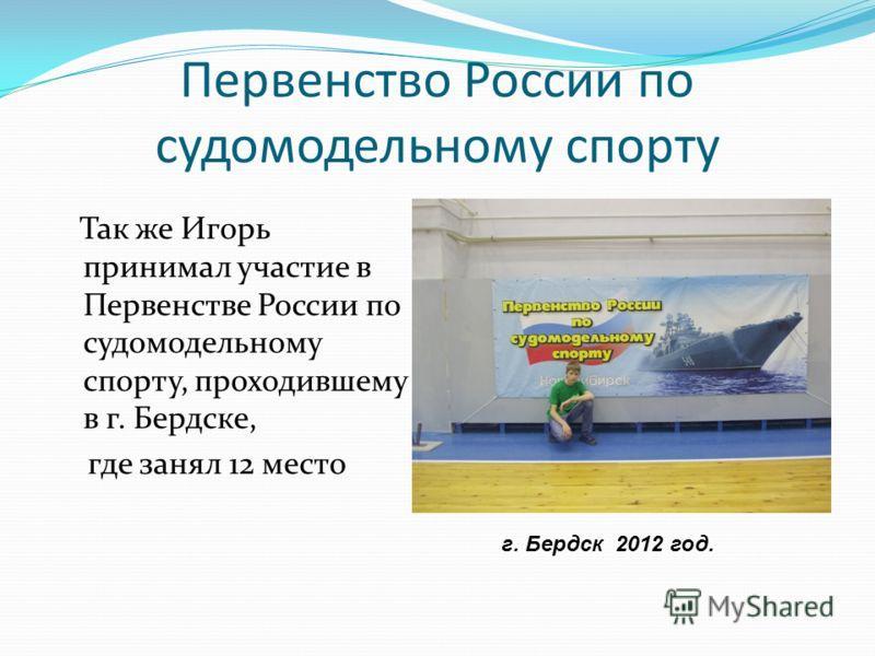 Первенство России по судомодельному спорту Так же Игорь принимал участие в Первенстве России по судомодельному спорту, проходившему в г. Бердске, где занял 12 место г. Бердск 2012 год.