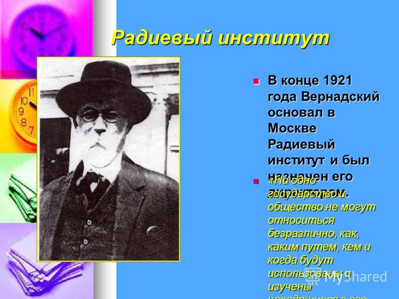 Радиевый институт В конце 1921 года Вернадский основал в Москве Радиевый институт и был назначен его директором. В конце 1921 года Вернадский основал в Москве Радиевый институт и был назначен его директором. «Ни одно государство и общество не могут о