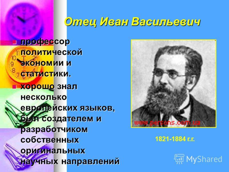 Отец Иван Васильевич профессор политической экономии и статистики. профессор политической экономии и статистики. хорошо знал несколько европейских языков, был создателем и разработчиком собственных оригинальных научных направлений хорошо знал несколь