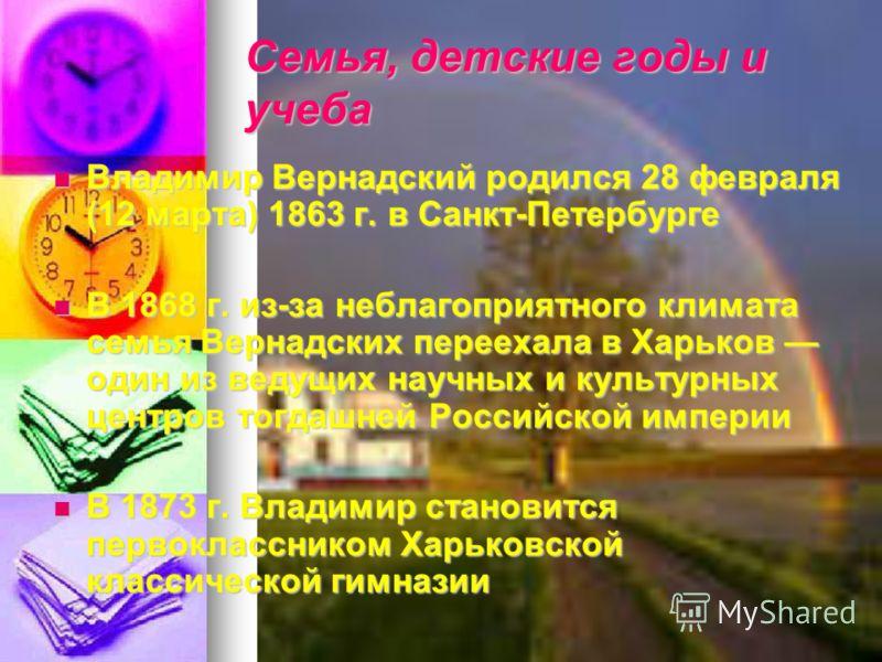 Семья, детские годы и учеба Владимир Вернадский родился 28 февраля (12 марта) 1863 г. в Санкт-Петербурге Владимир Вернадский родился 28 февраля (12 марта) 1863 г. в Санкт-Петербурге В 1868 г. из-за неблагоприятного климата семья Вернадских переехала