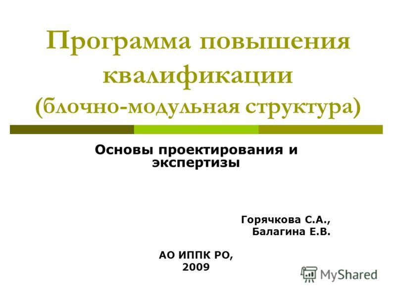 Программа повышения квалификации (блочно-модульная структура) Основы проектирования и экспертизы Горячкова С.А., Балагина Е.В. АО ИППК РО, 2009