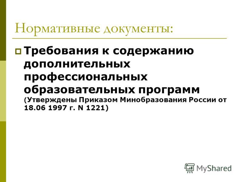 Нормативные документы: Требования к содержанию дополнительных профессиональных образовательных программ ( Утверждены Приказом Минобразования России от 18.06 1997 г. N 1221)