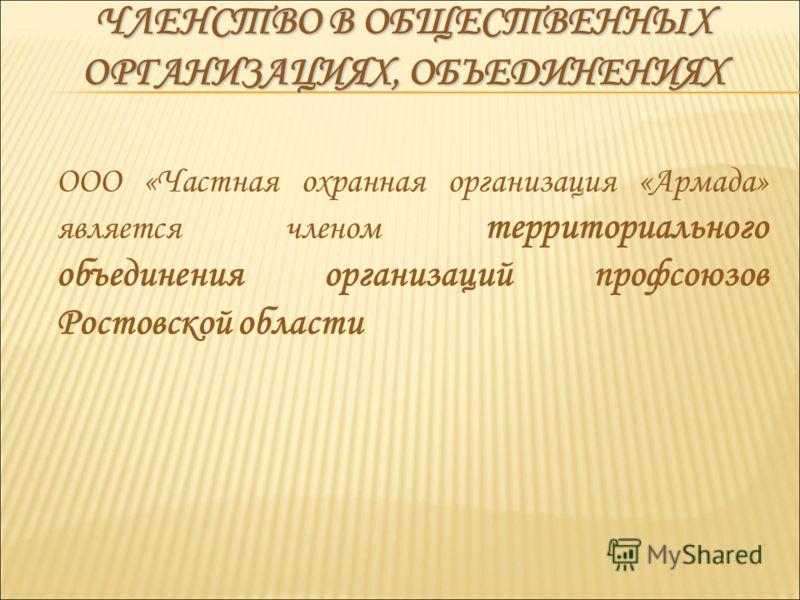 ООО «Частная охранная организация «Армада» является членом территориального объединения организаций профсоюзов Ростовской области ЧЛЕНСТВО В ОБЩЕСТВЕННЫХ ОРГАНИЗАЦИЯХ, ОБЪЕДИНЕНИЯХ