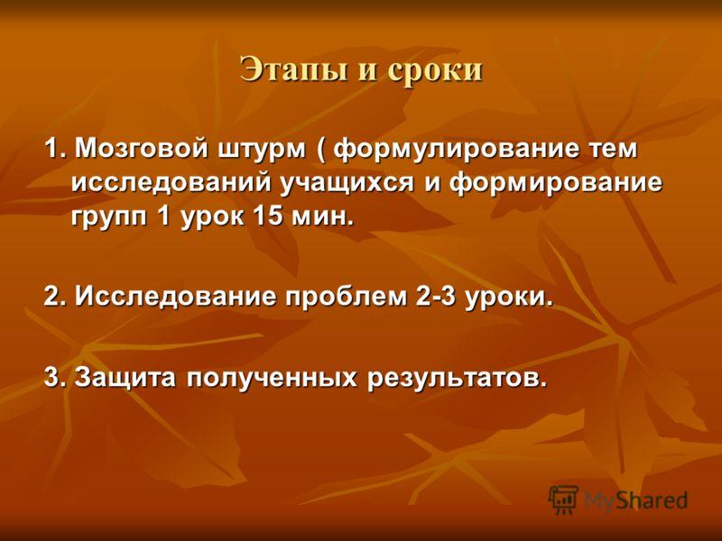Этапы и сроки 1. Мозговой штурм ( формулирование тем исследований учащихся и формирование групп 1 урок 15 мин. 2. Исследование проблем 2-3 уроки. 3. Защита полученных результатов.