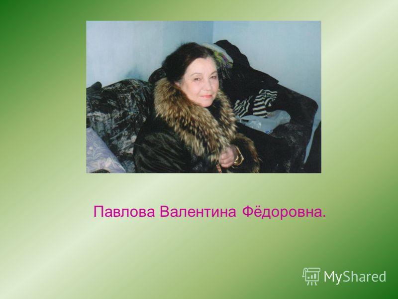 Павлова Валентина Фёдоровна.