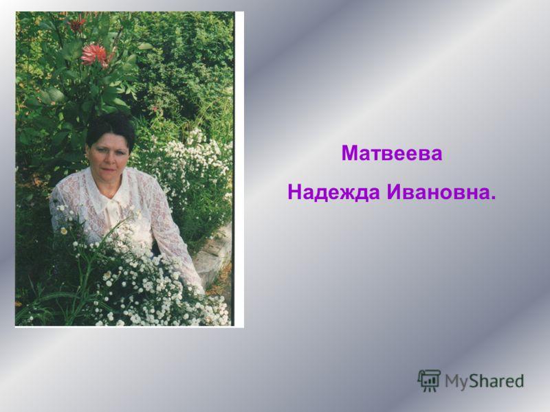 Матвеева Надежда Ивановна.