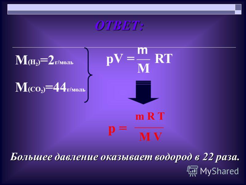 ОТВЕТ: ОТВЕТ: М (Н 2 ) =2 г/моль М (СО 2 ) =44 г/моль рV = m M RT m R T p = M V Большее давление оказывает водород в 22 раза.