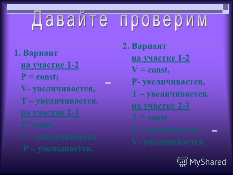 1. Вариант на участке 1-2 P = const; V- увеличивается, T – увеличивается. на участке 2-3 T=const, V – увеличивается, Р – уменьшается. 2. Вариант на участке 1-2 V = const, P- увеличивается, Т – увеличивается. на участке 2-3 T = const, Р – уменьшается
