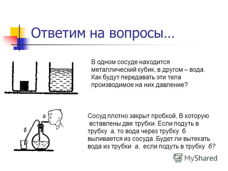 Ответим на вопросы… В одном сосуде находится металлический кубик, в другом – вода. Как будут передавать эти тела производимое на них давление? Сосуд плотно закрыт пробкой, В которую вставлены две трубки. Если подуть в трубку а, то вода через трубку б
