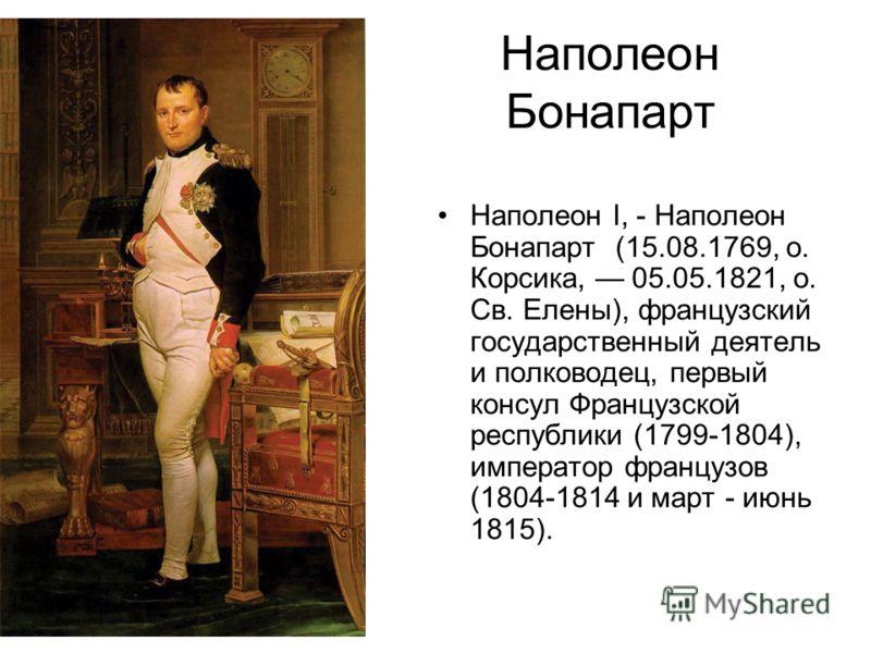 Наполеон Бонапарт Наполеон I, - Наполеон Бонапарт (15.08.1769, о. Корсика, 05.05.1821, о. Св. Елены), французский государственный деятель и полководец, первый консул Французской республики (1799-1804), император французов (1804-1814 и март - июнь 181