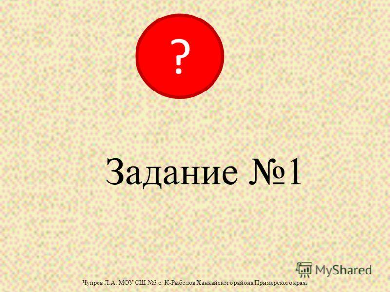Задание 1 Чупров Л.А. МОУ СШ 3 с. К-Рыболов Ханкайского района Приморского края. ?