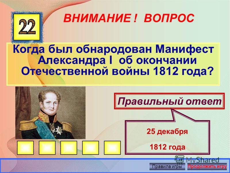 ВНИМАНИЕ ! ВОПРОС Когда французы покинули Москву? Правильный ответ 6 октября 1812 года Правила игрыПродолжить игру