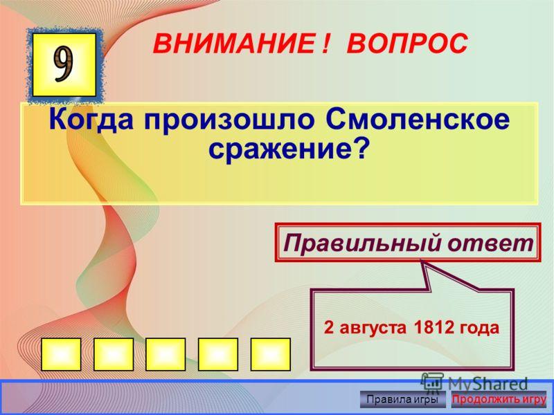 ВНИМАНИЕ ! ВОПРОС Когда произошло Бородинское сражение? Правильный ответ 26 августа 1812 года Правила игрыПродолжить игру