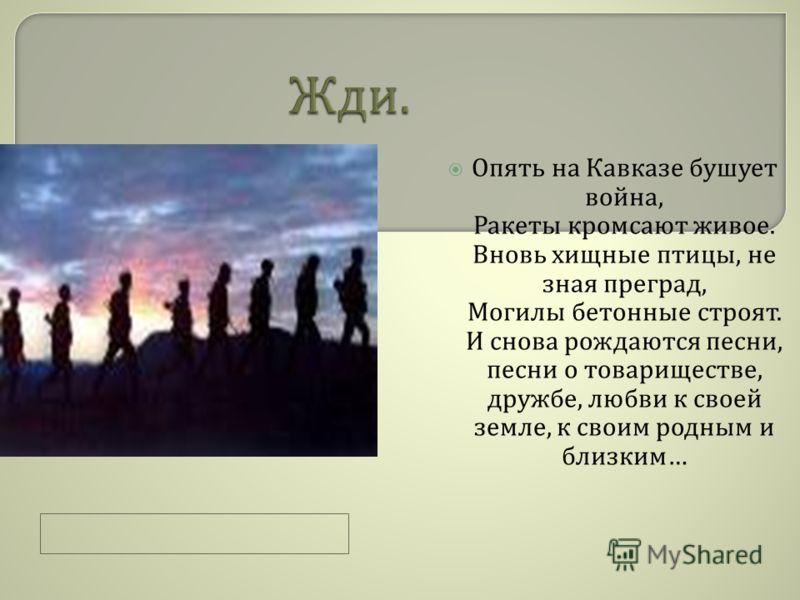 Опять на Кавказе бушует война, Ракеты кромсают живое. Вновь хищные птицы, не зная преград, Могилы бетонные строят. И снова рождаются песни, песни о товариществе, дружбе, любви к своей земле, к своим родным и близким …