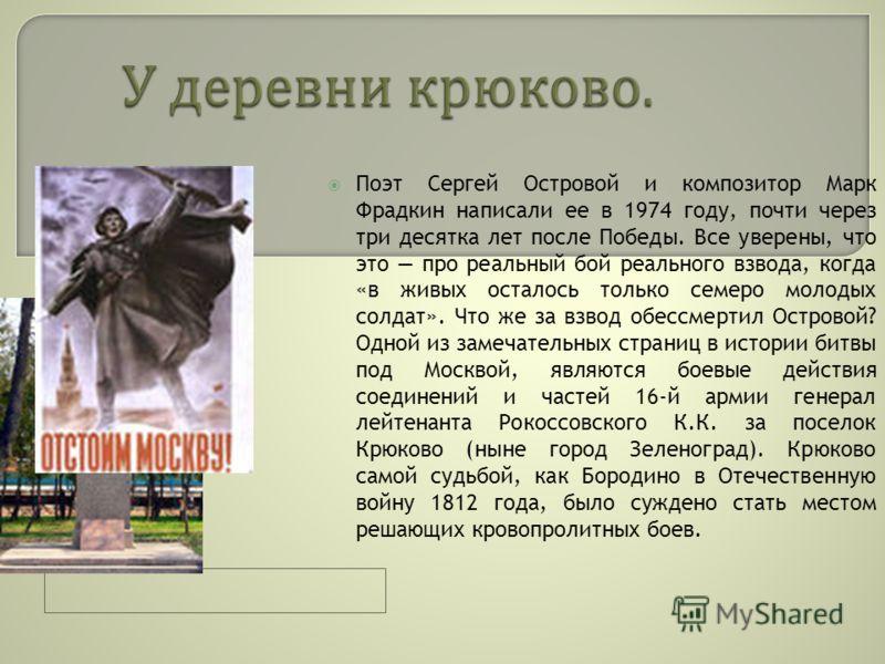Поэт Сергей Островой и композитор Марк Фрадкин написали ее в 1974 году, почти через три десятка лет после Победы. Все уверены, что это про реальный бой реального взвода, когда «в живых осталось только семеро молодых солдат». Что же за взвод обессмерт