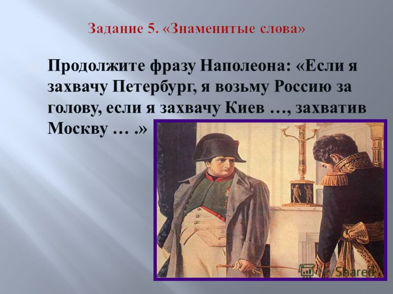 Продолжите фразу Наполеона: «Если я захвачу Петербург, я возьму Россию за голову, если я захвачу Киев …, захватив Москву ….»