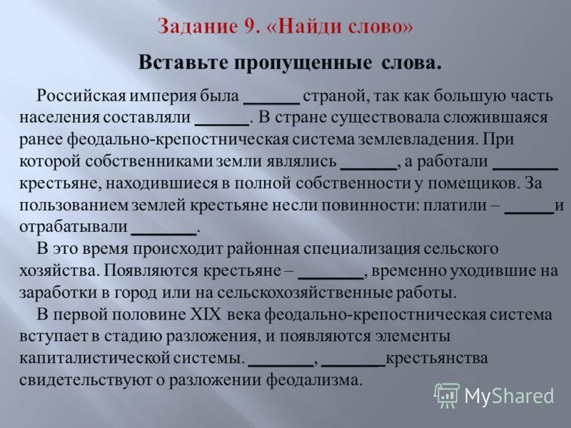 Вставьте пропущенные слова. Российская империя была ______ страной, так как большую часть населения составляли. В стране существовала сложившаяся ранее феодально-крепостническая система землевладения. При которой собственниками земли являлись ______,